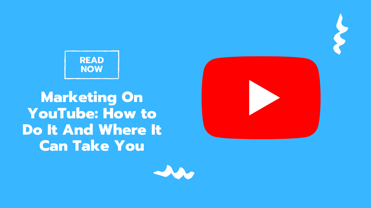 Marketing On YouTube: How to Do It And Where It Can Take You
