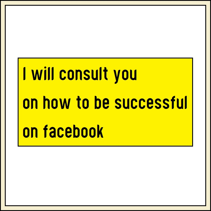 I will consult you on how to be successful on facebook