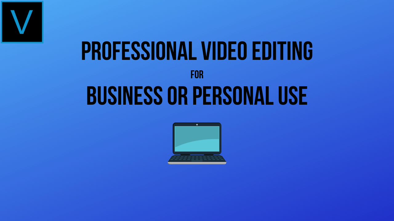 Professional Video Editing for Businesses or for Personal Use