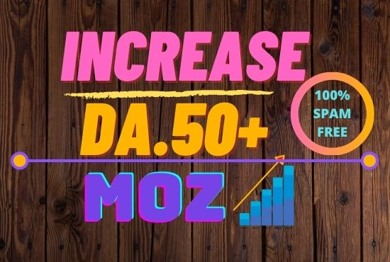 i will INCREASE IN MOZ DA 50 plus Spam free 100 guaranteed.