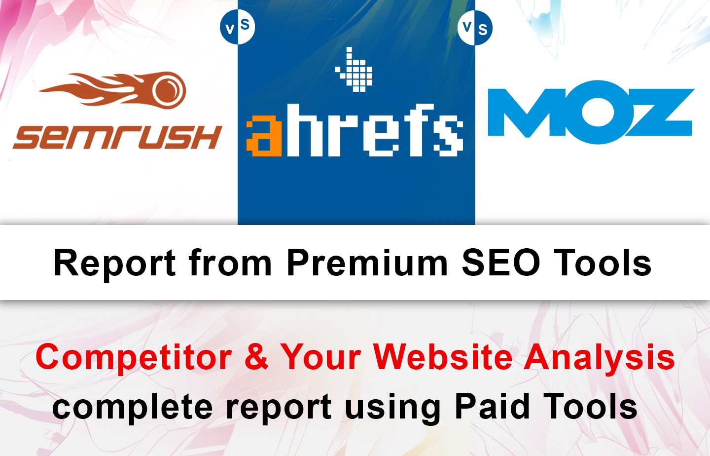 Full Ahrefs,  Semrush and Moz Reports of your Competitor and your Website.