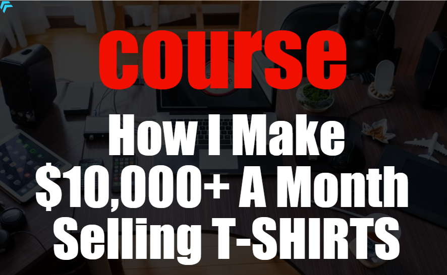 Complete Course How I Make 10,000+ A Month Selling T-SHIRTS