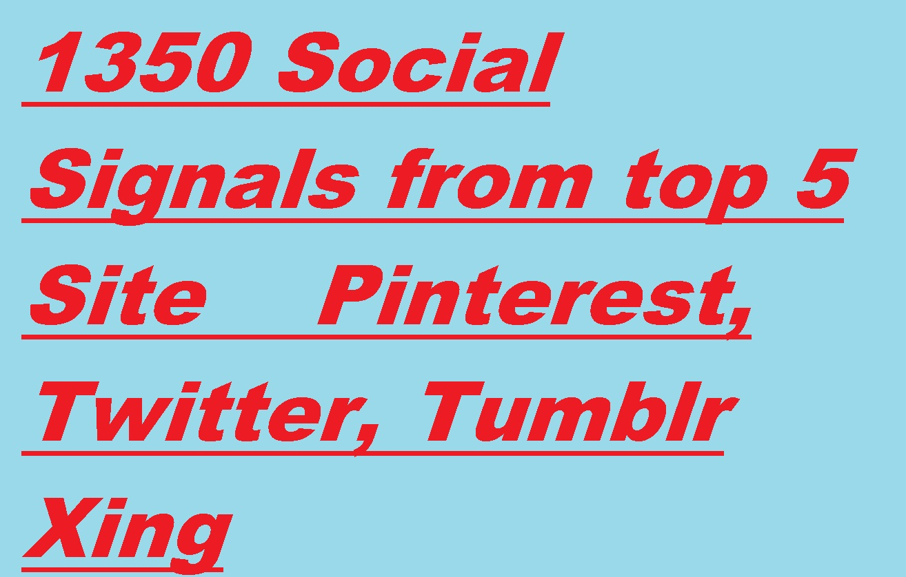 1350 Social Signals from top 5 Site Pinterest,  Twitter,  Tumblr Xing