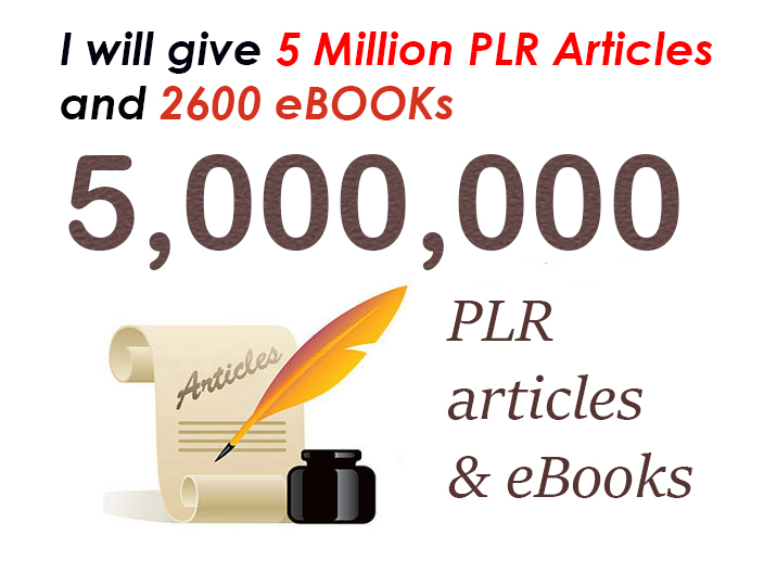 give you 5 Million PLR articles and 2600 Ebooks