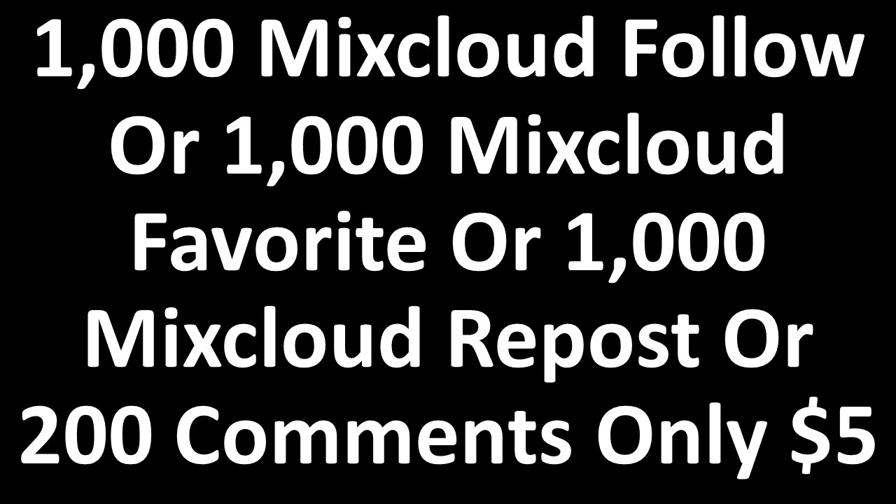 1,000 Mixcloud Follow Or 1,000 Mixcloud Favorite Or 1,000 Mixcloud Repost Or 200 Comments