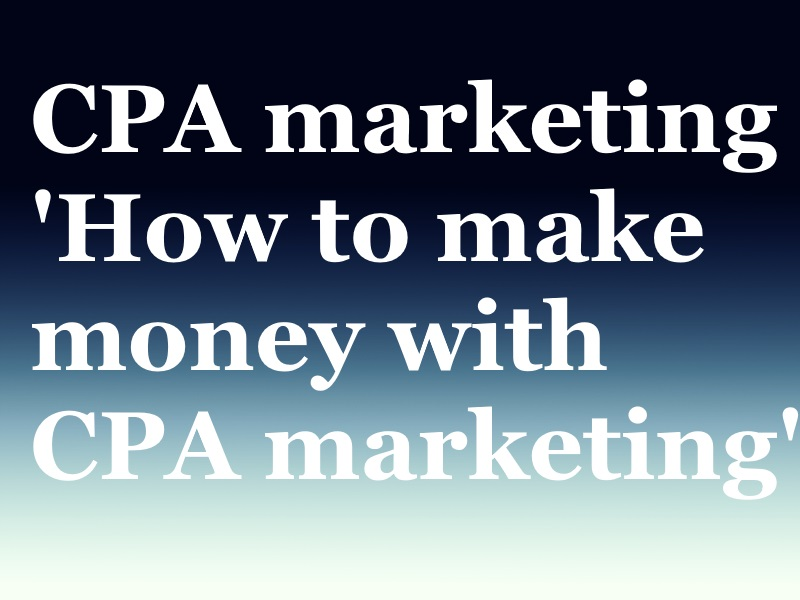 Cpa marketing guide( how to make money with CPA offers)