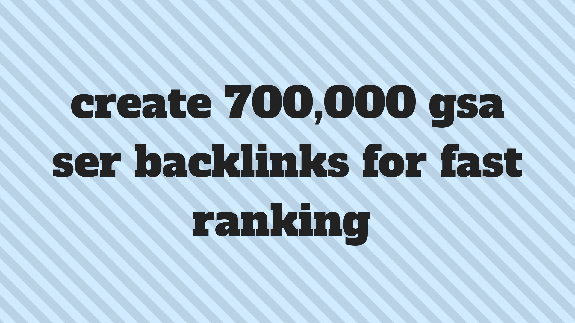 Create 700,000 gsa backlinks to be for a quick ranking.