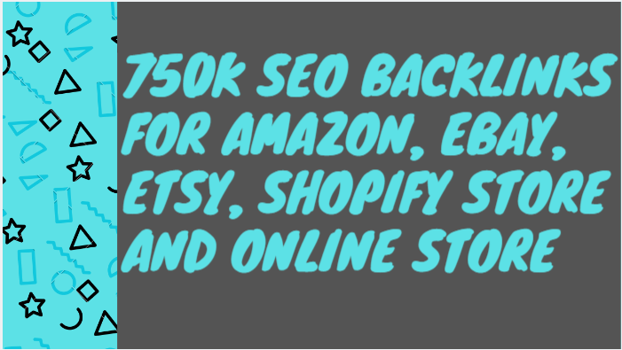 Build 750k SEO backlinks for amazon,  ebay,  etsy,  shopify store and online store