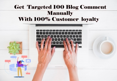 Get targeted 100 Blog Comment Manually Done with 100% customer loyalty