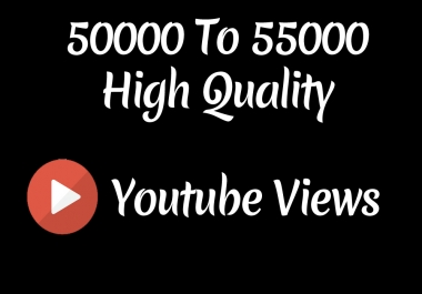 Instant 50000 to 55000 High Quality Youtube Vie ws