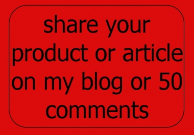share your product or article on my blog or 50 comments
