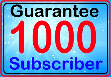 Guarantee Real Human 1000 Subscriber with Bonus fully safe manually work complete