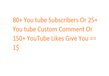 80+ You tube Subscribers Or 25+ You tube Custom Comment Or 150+ YouTube Likes Give You