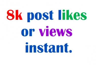 Instantly you will get 8000 Likes Or Views On your Posts