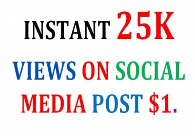 Get Instant 25K View  To Your Social Media Posts