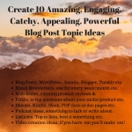 Create 10 Amazing,  Engaging,  Catchy,  Appealing,  Powerful Blog Post Topic Ideas